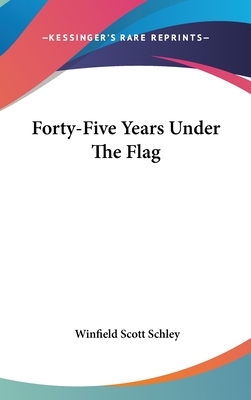 Forty-Five Years Under the Flag - Schley, Winfield Scott