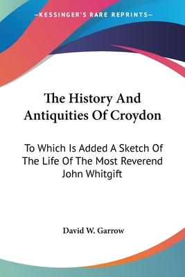 The History and Antiquities of Croydon: To Which Is Added a Sketch of the Life of the Most Reverend John Whitgift - Garrow, David William