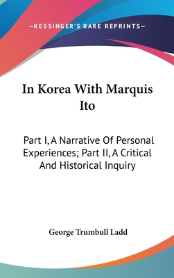 In Korea with Marquis Ito: Part I, a Narrative of Personal Experiences; Part II, a Critical and Historical Inquiry - Ladd, George Trumbull