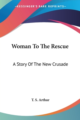 Woman to the Rescue: A Story of the New Crusade - Arthur, T S