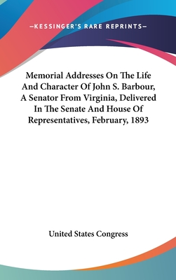 Memorial Addresses on the Life and Character of John S. Barbour, a Senator from Virginia, Delivered in the Senate and House of Representatives, February, 1893 - United States Congress