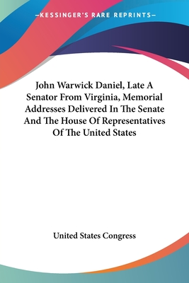John Warwick Daniel, Late a Senator from Virginia, Memorial Addresses Delivered in the Senate and the House of Representatives of the United States - United States Congress