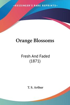 Orange Blossoms: Fresh and Faded (1871) - Arthur, T S