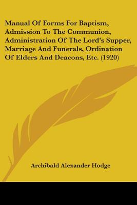 Manual of Forms for Baptism, Admission to the Communion, Administration of the Lord's Supper, Marriage and Funerals, Ordination of Elders and Deacons, Etc. (1920) - Hodge, Archibald Alexander