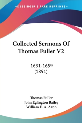 Collected Sermons of Thomas Fuller V2: 1631-1659 (1891) - Fuller, Thomas, and Bailey, John Eglington (Editor), and Axon, William E a (Editor)