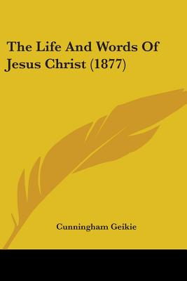 The Life and Words of Jesus Christ (1877) - Geikie, Cunningham