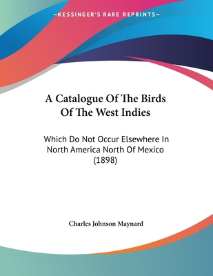 A Catalogue of the Birds of the West Indies: Which Do Not Occur Elsewhere in North America North of Mexico - Maynard, Charles Johnson