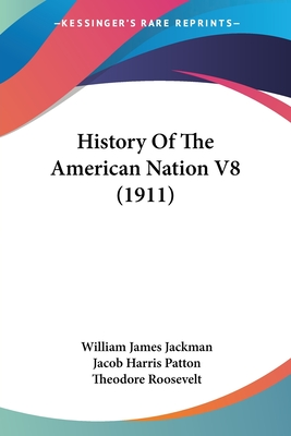 History of the American Nation V8 (1911) - Jackman, William James, and Patton, Jacob Harris, and Roosevelt, Theodore, IV
