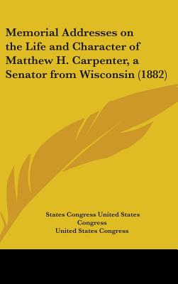 Memorial Addresses on the Life and Character of Matthew H. Carpenter, a Senator from Wisconsin (1882) - United States Congress, States Congress