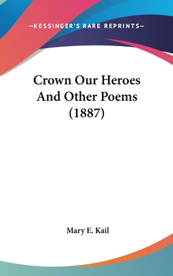 Crown Our Heroes and Other Poems (1887) - Kail, Mary E