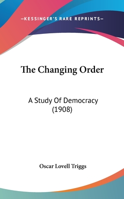 The Changing Order: A Study of Democracy (1908) - Triggs, Oscar Lovell