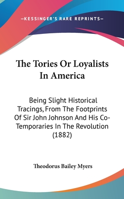 The Tories or Loyalists in America: Being Slight Historical Tracings, from the Footprints of Sir John Johnson and His Co-Temporaries in the Revolution (1882) - Myers, Theodorus Bailey