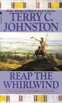 Reap the Whirlwind: The Battle of the Rosebud, June 1876 - Johnston, Terry C (Afterword by)