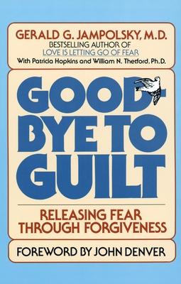 Good-Bye to Guilt: Releasing Fear Through Forgiveness - Jampolsky, Gerald G, M.D., M D