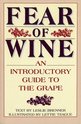 Fear of Wine: An Introductory Guide to the Grape - Brenner, Leslie