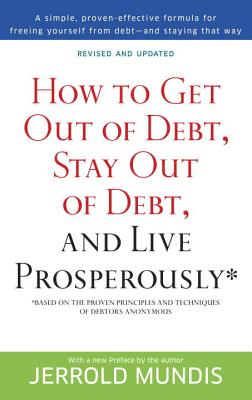 How to Get Out of Debt, Stay Out of Debt, and Live Prosperously*: Based on the Proven Principles and Techniques of Debtors Anonymous - Mundis, Jerrold J