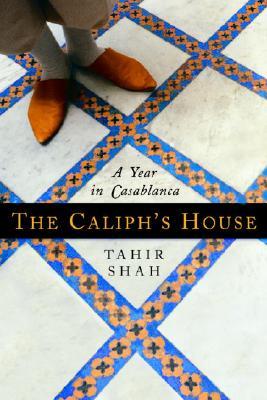 The Caliph's House: A Year in Casablanca - Shah, Tahir