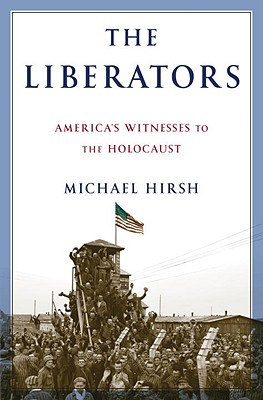 The Liberators: America's Witnesses to the Holocaust - Hirsh, Michael