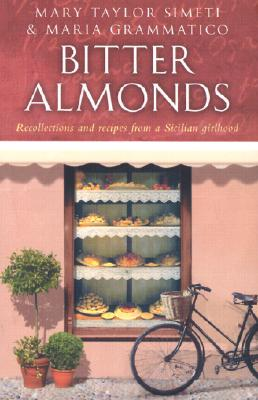 Bitter Almonds: Recollections and Recipes from a Sicilian Girlhood - Simeti, Mary Taylor, and Grammatico, Maria