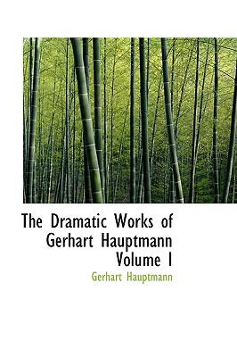 The Dramatic Works of Gerhart Hauptmann Volume I - Hauptmann, Gerhart