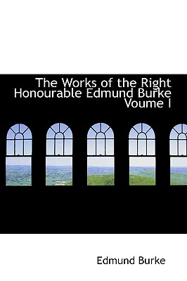 The Works of the Right Honourable Edmund Burke Voume I - Burke, Edmund, III