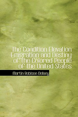The Condition Elevation Emigration and Destiny of the Colored People of the United States - Delany, Martin Robinson
