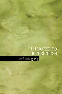 A Fuerza de Arrastrarse - Echegaray, Jose