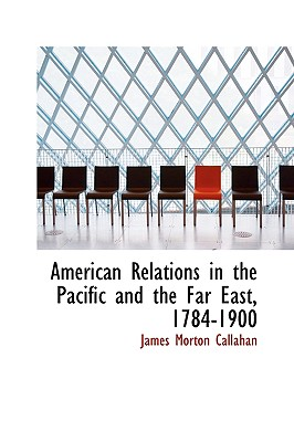 American Relations in the Pacific and the Far East, 1784-1900 - Callahan, James Morton