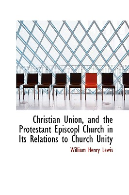 Christian Union, and the Protestant Episcopl Church in Its Relations to Church Unity - Lewis, William Henry
