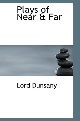 Plays of Near & Far - Dunsany, Edward John Moreton, Lord