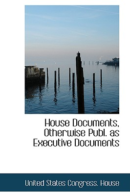 House Documents, Otherwise Publ. as Executive Documents - States Congress House, United