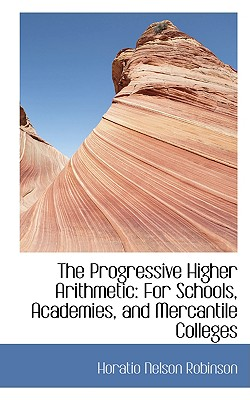 The Progressive Higher Arithmetic: For Schools, Academies, and Mercantile Colleges - Robinson, Horatio Nelson