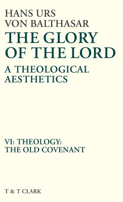 Glory of the Lord Vol 6: Theology: The Old Covenant - Von Balthasar, Hans Urs, Cardinal, and Balthasar, Von Hans, and Balthasar Hans Urs Von