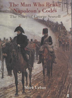 The Man Who Broke Napoleon's Codes: The Story of George Scovell - Urban, Mark