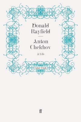Anton Chekhov: A Life - Rayfield, Donald