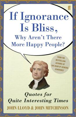 QI If Ignorance Is Bliss, Why Aren't There More Happy People?: Quotes for Quite Interesting Times - Lloyd, John, and Mitchinson, John
