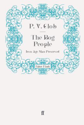 The Bog People: Iron-Age Man Preserved - Glob, P.V.