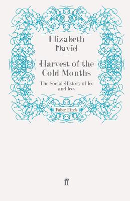 Harvest of the Cold Months: The Social History of Ice and Ices - David, Elizabeth