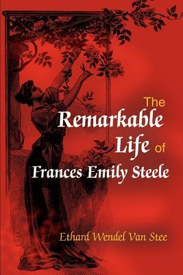 The Remarkable Life of Frances Emily Steele - Van Stee, Ethard Wendel