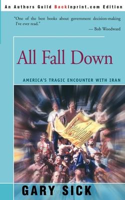 All Fall Down: America's Tragic Encounter with Iran - Sick, Gary G