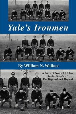 Yale's Ironmen: A Story of Football & Lives in the Decade of the Depression & Beyond - Wallace, William N