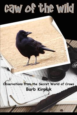 Caw of the Wild: Observations from the Secret World of Crows - Kirpluk, Barb