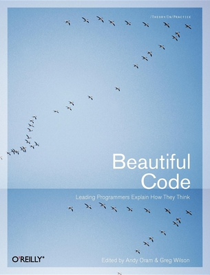 Beautiful Code: Leading Programmers Explain How They Think - Oram, Andy (Editor), and Wilson, Greg (Editor)