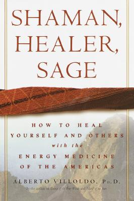 Shaman, Healer, Sage: How to Heal Yourself and Others with the Energy Medicine of the Americas - Villoldo, Alberto, Ph.D.