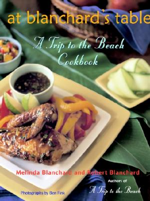 At Blanchard's Table: A Trip to the Beach Cookbook - Blanchard, Melinda, and Blanchard, Robert, and Fink, Ben (Photographer)