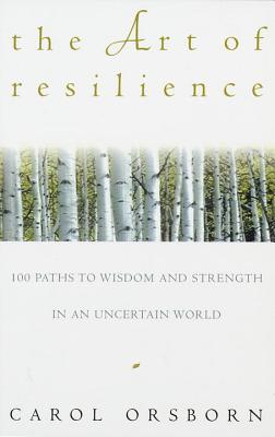 The Art of Resilience: One Hundred Paths to Wisdom and Strength in an Uncertain World - Orsborn, Carol