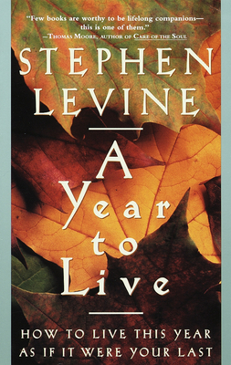A Year to Live: How to Live This Year as If It Were Your Last - Levine, Stephen