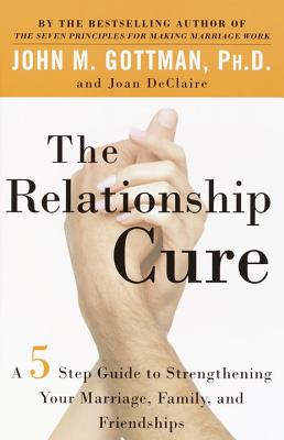 The Relationship Cure: A 5 Step Guide to Strengthening Your Marriage, Family, and Friendships - Gottman, John M, PhD, and de Claire, Joan