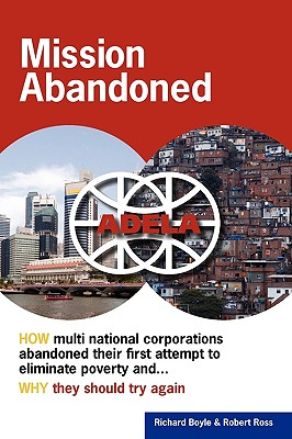Mission Abandoned: How Multinational Corporations Abandoned Their First Attempt to Eliminate Poverty. Why They Should Try Again. - Boyle, Richard, and Ross, Robert
