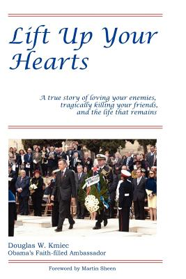 Lift Up Your Hearts: A True Story of Loving One's Enemies; Tragically Killing One's Friends, & the Life That Remains - Kmiec, Amb Douglas W, and Sheen, Martin (Introduction by)